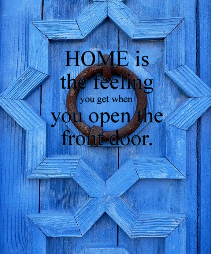 HOME is the feeling you get when you open the front door.